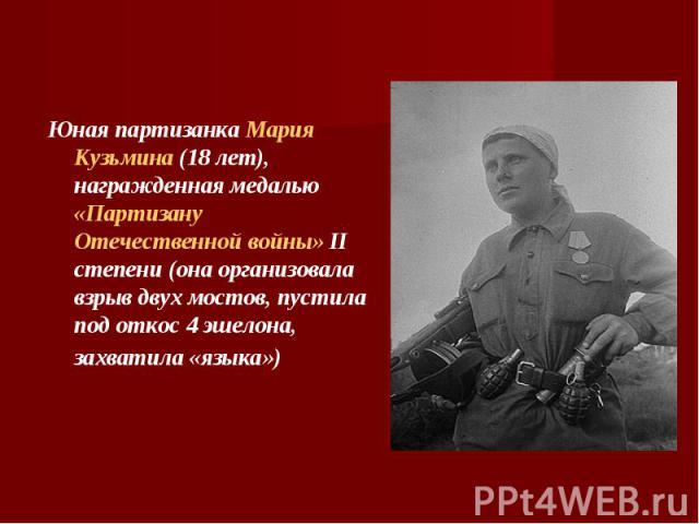 Юная партизанка Мария Кузьмина (18 лет), награжденная медалью «Партизану Отечественной войны» II степени (она организовала взрыв двух мостов, пустила под откос 4 эшелона, захватила «языка»)