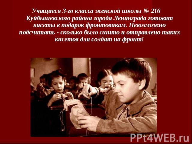 Учащиеся 3-го класса женской школы № 216 Куйбышевского района города Ленинграда готовят кисеты в подарок фронтовикам. Невозможно подсчитать - сколько было сшито и отправлено таких кисетов для солдат на фронт!