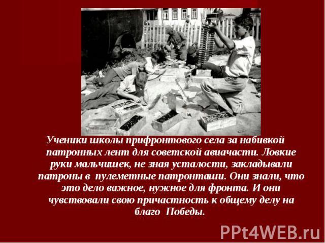 Ученики школы прифронтового села за набивкой патронных лент для советской авиачасти. Ловкие руки мальчишек, не зная усталости, закладывали патроны в пулеметные патронташи. Они знали, что это дело важное, нужное для фронта. И они чувствовали свою при…