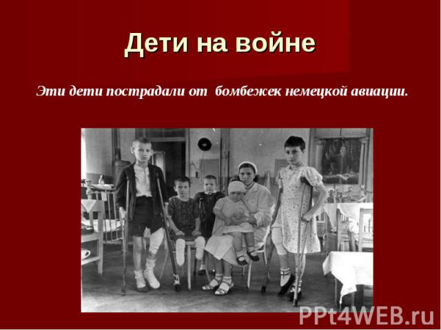 Дети на войне Эти дети пострадали от бомбежек немецкой авиации.