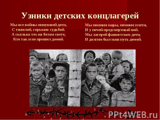 Узники детских концлагерей Мы все войны минувшей дети,С тяжелой, горькою судьбой.А сколько тех на белом свете,Кто так и не пришел домой.Мы помним нары, помним плети,И у печей предсмертный вой.Мы лагерей фашистских дети,И долгим был наш путь домой.