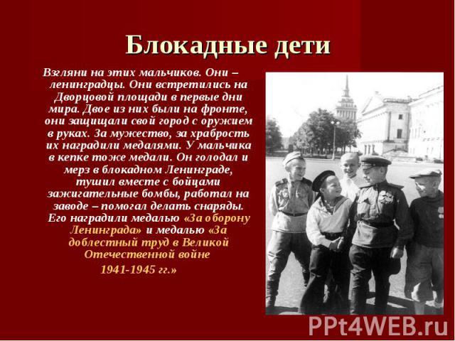 Блокадные дети Взгляни на этих мальчиков. Они – ленинградцы. Они встретились на Дворцовой площади в первые дни мира. Двое из них были на фронте, они защищали свой город с оружием в руках. За мужество, за храбрость их наградили медалями. У мальчика в…