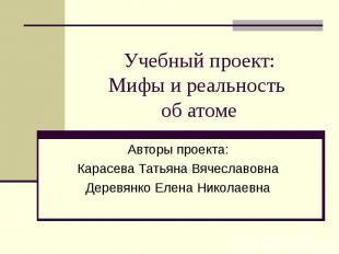 Учебный проект:Мифы и реальность об атоме Авторы проекта:Карасева Татьяна Вячесл