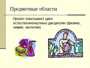 Предметные области Проект охватывает цикл естественнонаучных дисциплин (физика,