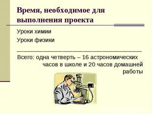 Время, необходимое для выполнения проекта Уроки химииУроки физики_______________