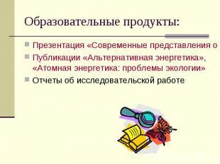 Образовательные продукты: Презентация «Современные представления о строении атом