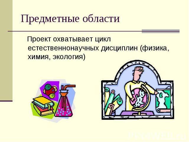 Предметные области Проект охватывает цикл естественнонаучных дисциплин (физика, химия, экология)