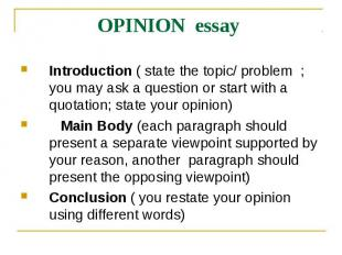 OPINION essay Introduction ( state the topic/ problem ; you may ask a question o