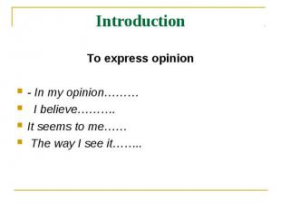 Introduction To express opinion- In my opinion……… I believe………. It seems to me……