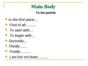Main Body To list pointsIn the first place… First of all……… To start with… To be