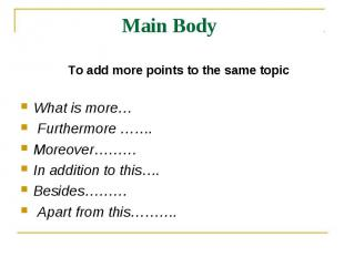 Main Body To add more points to the same topicWhat is more… Furthermore ……. More