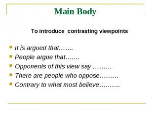 Main Body To introduce contrasting viewpointsIt is argued that……. People argue t