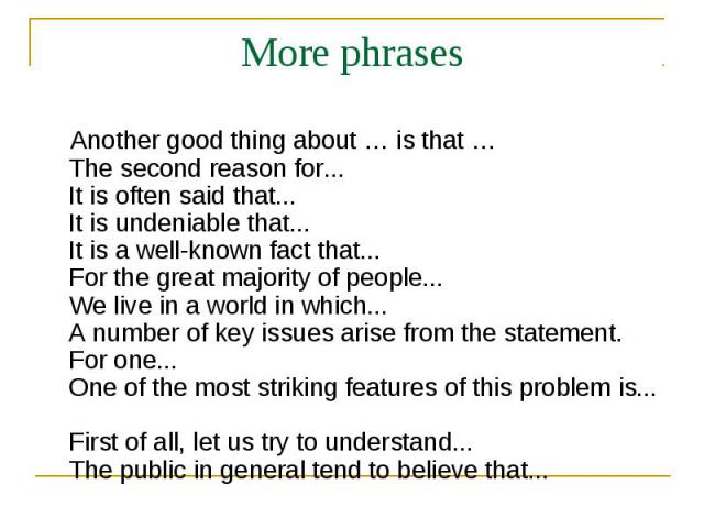 More phrases Another good thing about … is that … The second reason for... It is often said that... It is undeniable that... It is a well-known fact that... For the great majority of people... We live in a world in which... A number of key issues ar…