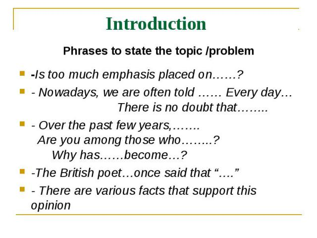 Introduction Phrases to state the topic /problem-Is too much emphasis placed on……?- Nowadays, we are often told …… Every day… There is no doubt that……..- Over the past few years,……. Are you among those who……..? Why has……become…?-The British poet…onc…