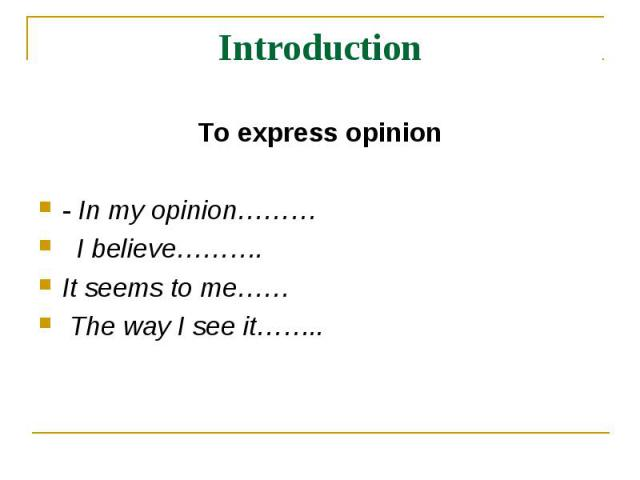 Introduction To express opinion- In my opinion……… I believe………. It seems to me…… The way I see it……..