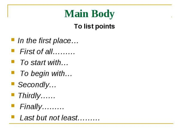 Main Body To list pointsIn the first place… First of all……… To start with… To begin with…Secondly… Thirdly…… Finally……… Last but not least………