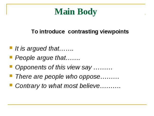 Main Body To introduce contrasting viewpointsIt is argued that……. People argue that……. Opponents of this view say ………There are people who oppose……… Contrary to what most believe……….