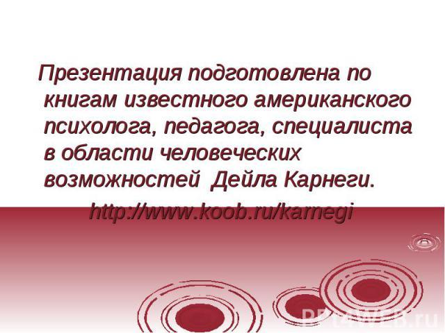 Презентация подготовлена по книгам известного американского психолога, педагога, специалиста в области человеческих возможностей Дейла Карнеги. http://www.koob.ru/karnegi