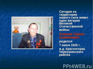 Сегодня на территории нашего села живет один ветеран Великой Отечественной войны