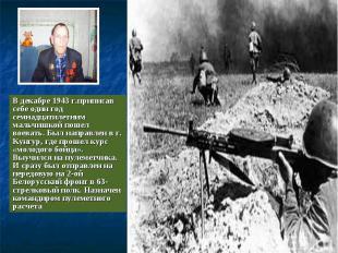 В декабре 1943 г.приписав себе один год семнадцатилетним мальчишкой пошел воеват