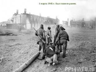 1 марта 1945 г. Был тяжело ранен.
