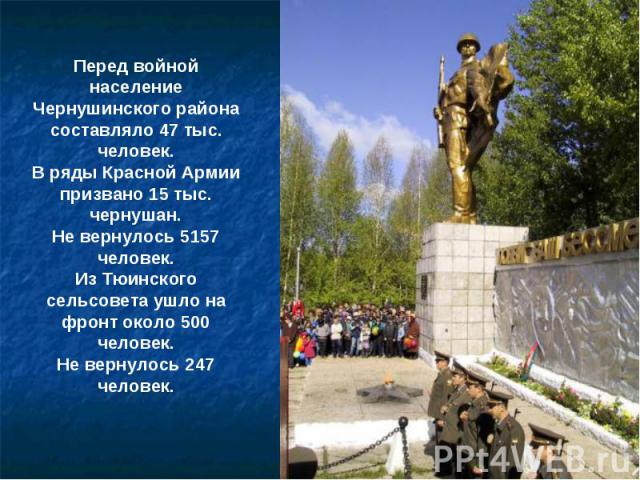 Перед войной население Чернушинского района составляло 47 тыс. человек.В ряды Красной Армии призвано 15 тыс. чернушан.Не вернулось 5157 человек.Из Тюинского сельсовета ушло на фронт около 500 человек.Не вернулось 247 человек.