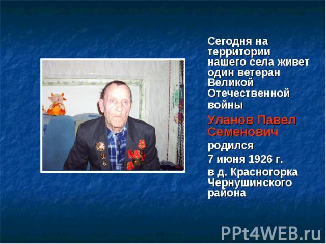 Сегодня на территории нашего села живет один ветеран Великой Отечественной войны Уланов Павел Семеновичродился7 июня 1926 г.в д. Красногорка Чернушинского района