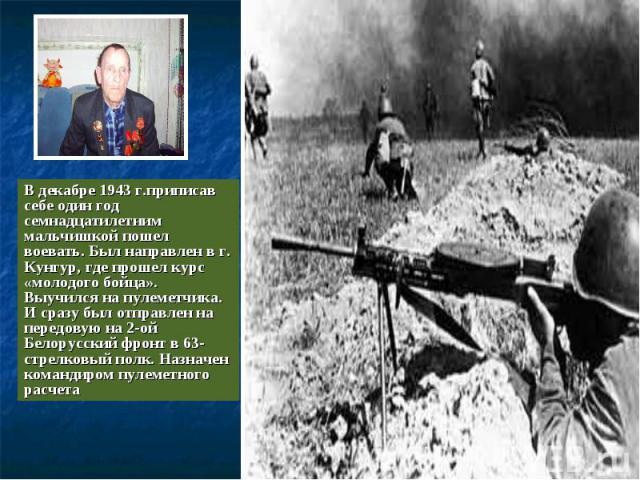 В декабре 1943 г.приписав себе один год семнадцатилетним мальчишкой пошел воевать. Был направлен в г. Кунгур, где прошел курс «молодого бойца». Выучился на пулеметчика. И сразу был отправлен на передовую на 2-ой Белорусский фронт в 63- стрелковый по…