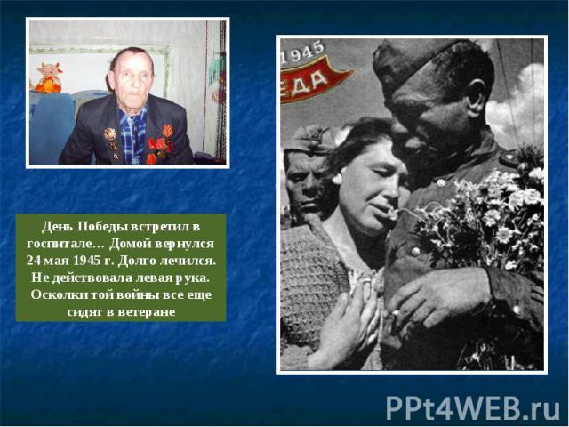 День Победы встретил в госпитале… Домой вернулся 24 мая 1945 г. Долго лечился. Не действовала левая рука. Осколки той войны все еще сидят в ветеране