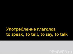 Употребление глаголовto speak, to tell, to say, to talk