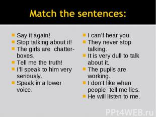 Match the sentences: Say it again!Stop talking about it!The girls are chatter-bo