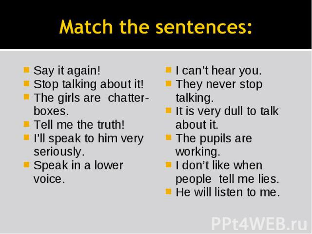 Match the sentences: Say it again!Stop talking about it!The girls are chatter-boxes.Tell me the truth!I'll speak to him very seriously.Speak in a lower voice.I can't hear you.They never stop talking.It is very dull to talk about it.The pupils are wo…