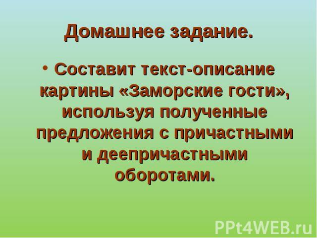 Домашнее задание. Составит текст-описание картины «Заморские гости», используя полученные предложения с причастными и деепричастными оборотами.