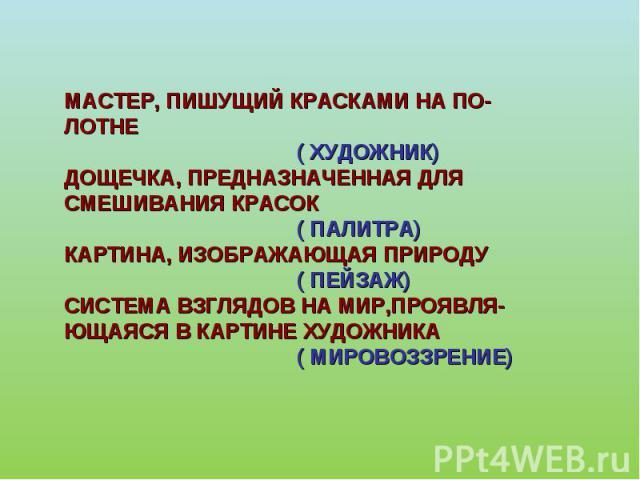МАСТЕР, ПИШУЩИЙ КРАСКАМИ НА ПО-ЛОТНЕ ( ХУДОЖНИК)ДОЩЕЧКА, ПРЕДНАЗНАЧЕННАЯ ДЛЯСМЕШИВАНИЯ КРАСОК ( ПАЛИТРА)КАРТИНА, ИЗОБРАЖАЮЩАЯ ПРИРОДУ ( ПЕЙЗАЖ)СИСТЕМА ВЗГЛЯДОВ НА МИР,ПРОЯВЛЯ-ЮЩАЯСЯ В КАРТИНЕ ХУДОЖНИКА ( МИРОВОЗЗРЕНИЕ)