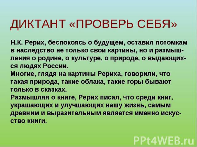 ДИКТАНТ «ПРОВЕРЬ СЕБЯ»Н.К. Рерих, беспокоясь о будущем, оставил потомкамв наследство не только свои картины, но и размыш-ления о родине, о культуре, о природе, о выдающих-ся людях России.Многие, глядя на картины Рериха, говорили, что такая природа, …