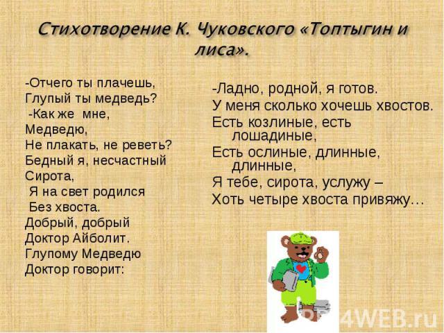 Стихотворение К. Чуковского «Топтыгин и лиса». -Отчего ты плачешь, Глупый ты медведь? -Как же мне, Медведю,Не плакать, не реветь?Бедный я, несчастныйСирота, Я на свет родился Без хвоста. Добрый, добрыйДоктор Айболит.Глупому МедведюДоктор говорит: -Л…