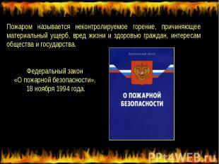 Пожаром называется неконтролируемое горение, причиняющее материальный ущерб, вре