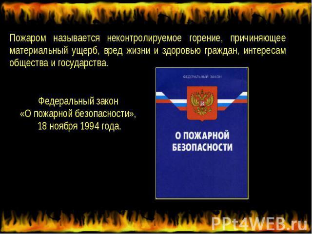 Пожаром называется неконтролируемое горение, причиняющее материальный ущерб, вред жизни и здоровью граждан, интересам общества и государства.Федеральный закон «О пожарной безопасности», 18 ноября 1994 года.
