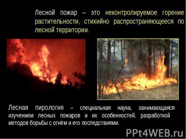 Лесной пожар – это неконтролируемое горение растительности, стихийно распространяющееся по лесной территории.Лесная пирология – специальная наука, занимающаяся изучением лесных пожаров и их особенностей, разработкой методов борьбы с огнём и его посл…