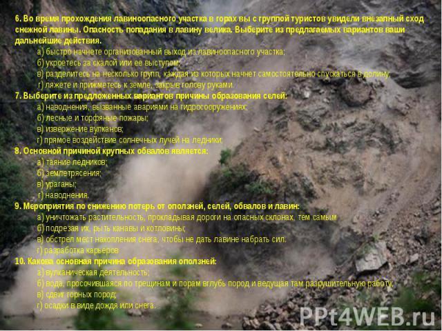 6. Во время прохождения лавиноопасного участка в горах вы с группой туристов увидели внезапный сход снежной лавины. Опасность попадания в лавину велика. Выберите из предлагаемых вариантов ваши дальнейшие действия.а) быстро начнете организованный вых…
