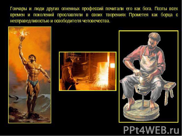 Гончары и люди других огненных профессий почитали его как бога. Поэты всех времен и поколений прославляли в своих творениях Прометея как борца с несправедливостью и освободителя человечества.