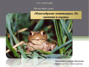 ГОУ СОШ №604Презентация к уроку «Многообразие земноводных. Их значение и охрана»