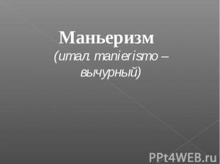 Маньеризм (итал. manierismo – вычурный)
