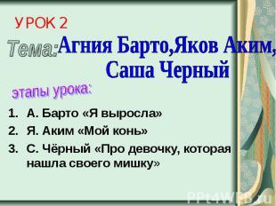 УРОК 2 Агния Барто,Яков Аким, Саша Черныйэтапы урока:А. Барто «Я выросла»Я. Аким