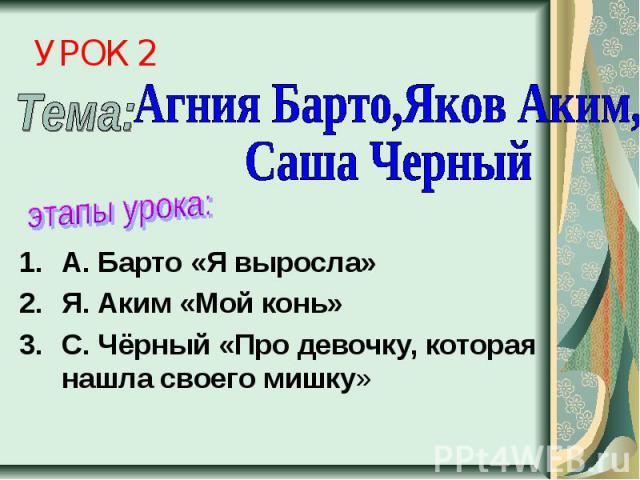 УРОК 2 Агния Барто,Яков Аким, Саша Черныйэтапы урока:А. Барто «Я выросла»Я. Аким «Мой конь»С. Чёрный «Про девочку, которая нашла своего мишку»