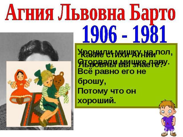 Агния Львовна Барто 1906 - 1981 Какие стихи Агнии Львовны вы знаете? Уронили мишку на пол,Оторвали мишке лапу.Всё равно его не брошу,Потому что он хороший.