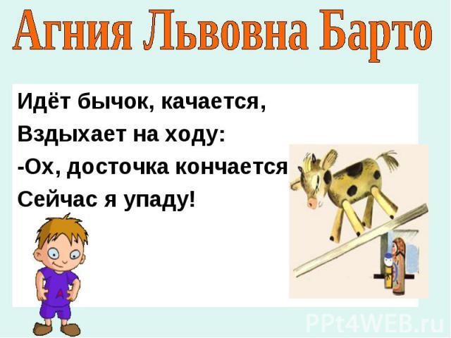 Агния Львовна Барто Идёт бычок, качается,Вздыхает на ходу:-Ох, досточка кончаетсяСейчас я упаду!