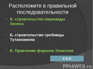 Расположите в правильной последовательности А. строительство пирамиды ХеопсаБ. с