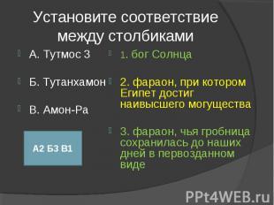 Установите соответствие между столбиками А. Тутмос 3Б. ТутанхамонВ. Амон-Ра1. бо
