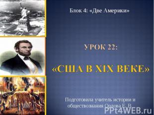 Блок 4: «Две Америки» Урок 22: «США в ХIХ веке»Подготовила учитель истории и общ